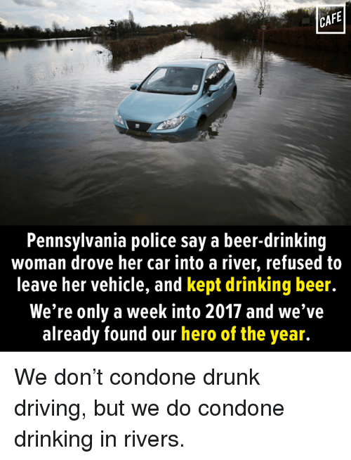 drunk driving: CAFE  Pennsylvania police say a beer-drinking  woman drove her car into a river, refused to  leave her vehicle, and kept drinking beer.  We're only a week into 2017 and we've  already found our hero of the year. We don't condone drunk driving, but we do condone drinking in rivers.