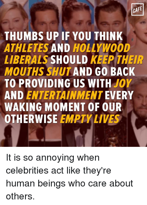 thumb ups: CAFE  THUMBS UP IF YOU THINK  ATHLETES  AND  HOLLYWOOD  LIBERALS  SHOULD  KEEP THEIR  MOUTHS SHUT AND GO BACK  TO PROVIDING US WITH  JOY  AND ENTERTAINMENT  EVERY  WAKING MOMENT OF OUR  OTHERWISE  EMPTY LIVES It is so annoying when celebrities act like they're human beings who care about others.