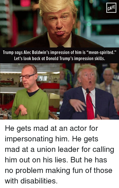 """Impersonable: CAFE  Trump says Alec Baldwin's impression of him is """"mean-spirited.""""  Let's look back at Donald Trump's impression skills. He gets mad at an actor for impersonating him. He gets mad at a union leader for calling him out on his lies. But he has no problem making fun of those with disabilities."""