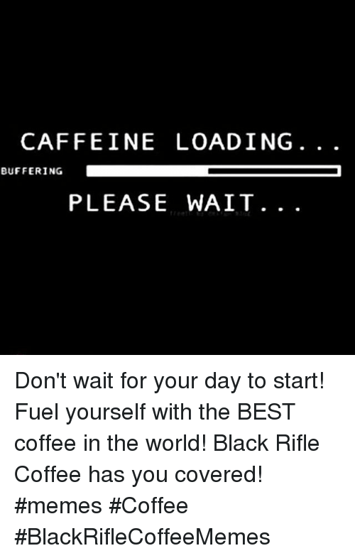 please wait: CAFFEINE LOADING  BUFFERING  PLEASE WAIT. . . Don't wait for your day to start! Fuel yourself with the BEST coffee in the world! Black Rifle Coffee has you covered! #memes #Coffee #BlackRifleCoffeeMemes