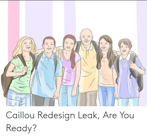 You Ready: Caillou Redesign Leak, Are You Ready?