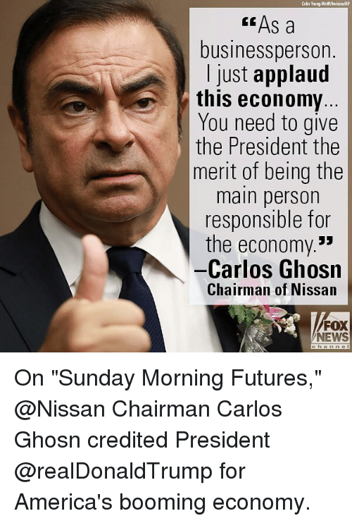 "Credited: Cain Young-Wa ff/hvision AP  "" As a  businessperson.  I just applaud  this economy  You need to give  the President the  merit of being the  main person  responsible for  the economy.*  -Carlos Ghosn  Chairman of Nissan  FOX  NEWS On ""Sunday Morning Futures,"" @Nissan Chairman Carlos Ghosn credited President @realDonaldTrump for America's booming economy."
