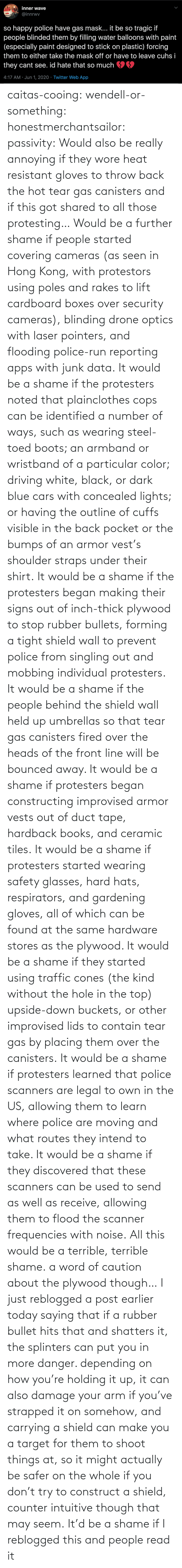 Kind: caitas-cooing:  wendell-or-something: honestmerchantsailor:  passivity: Would also be really annoying if they wore heat resistant gloves to throw back the hot tear gas canisters and if this got shared to all those protesting… Would be a further shame if people started covering cameras (as seen in Hong Kong, with protestors using poles and rakes to lift cardboard boxes over security cameras), blinding drone optics with laser pointers, and flooding police-run reporting apps with junk data. It would be a shame if the protesters noted that plainclothes cops can be identified a number of ways, such as wearing steel-toed boots; an armband or wristband of a particular color; driving white, black, or dark blue cars with concealed lights; or having the outline of cuffs visible in the back pocket or the bumps of an armor vest's shoulder straps under their shirt. It would be a shame if the protesters began making their signs out of inch-thick plywood to stop rubber bullets, forming a tight shield wall to prevent police from singling out and mobbing individual protesters. It would be a shame if the people behind the shield wall held up umbrellas so that tear gas canisters fired over the heads of the front line will be bounced away. It would be a shame if protesters began constructing improvised armor vests out of duct tape, hardback books, and ceramic tiles. It would be a shame if protesters started wearing safety glasses, hard hats, respirators, and gardening gloves, all of which can be found at the same hardware stores as the plywood. It would be a shame if they started using traffic cones (the kind without the hole in the top) upside-down buckets, or other improvised lids to contain tear gas by placing them over the canisters. It would be a shame if protesters learned that police scanners are legal to own in the US, allowing them to learn where police are moving and what routes they intend to take. It would be a shame if they discovered that these scanners can be used to send as well as receive, allowing them to flood the scanner frequencies with noise. All this would be a terrible, terrible shame.    a word of caution about the plywood though… I just reblogged a post earlier today saying that if a rubber bullet hits that and shatters it, the splinters can put you in more danger. depending on how you're holding it up, it can also damage your arm if you've strapped it on somehow, and carrying a shield can make you a target for them to shoot things at, so it might actually be safer on the whole if you don't try to construct a shield, counter intuitive though that may seem.    It'd be a shame if I reblogged this and people read it