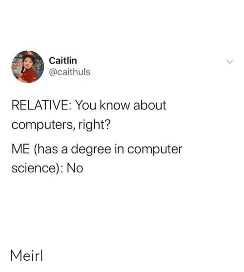 Degree In: Caitlin  @caithuls  RELATIVE: You know about  computers, right?  ME (has a degree in computer  science): No Meirl