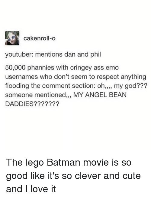 Beaned: cakenroll-o  youtuber: mentions dan and phil  50,000 phannies with cringey ass emo  usernames who don't seem to respect anything  flooding the comment section: oh,,,, my god???  someone mentioned,,, MY ANGEL BEAN  DADDIES???????  19 3 The lego Batman movie is so good like it's so clever and cute and I love it