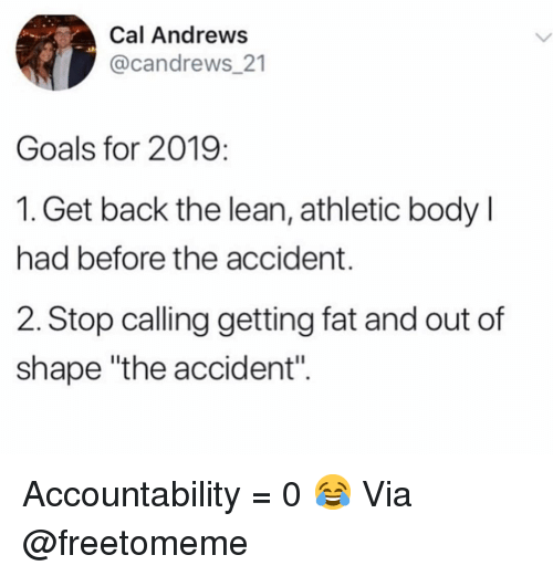 "Goals, Gym, and Lean: Cal Andrews  @candrews 21  ak  Goals for 2019:  1. Get back the lean, athletic body  had before the accident.  2. Stop calling getting fat and out of  shape ""the accident"" Accountability = 0 😂 Via @freetomeme"