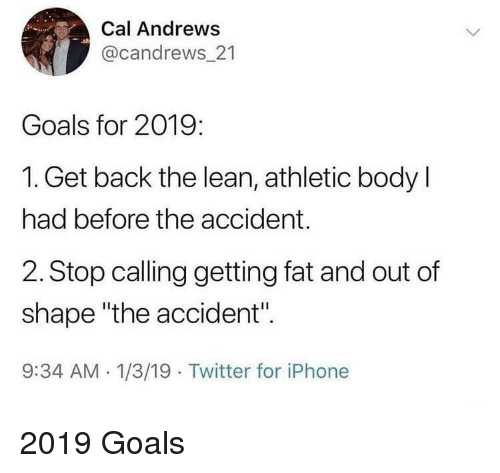 """Goals, Iphone, and Lean: Cal Andrews  @candrews_21  Goals for 2019:  1. Get back the lean, athletic body l  had before the accident.  2. Stop calling getting fat and out of  shape """"the accident"""".  9:34 AM -1/3/19 Twitter for iPhone 2019 Goals"""