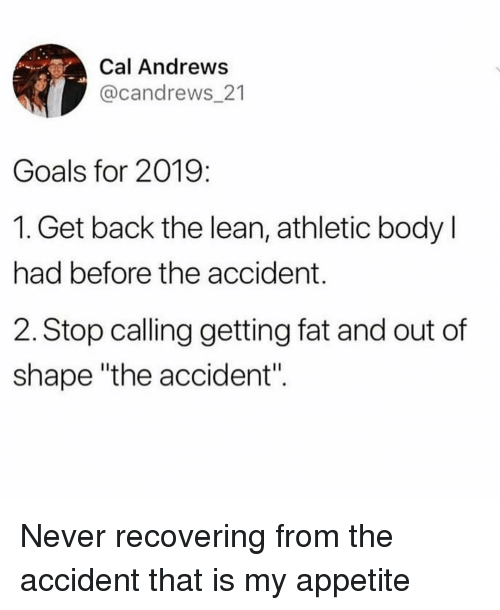 """Goals, Lean, and Girl Memes: Cal Andrews  @candrews_21  Goals for 2019:  1. Get back the lean, athletic body l  had before the accident.  2. Stop calling getting fat and out of  shape """"the accident"""". Never recovering from the accident that is my appetite"""