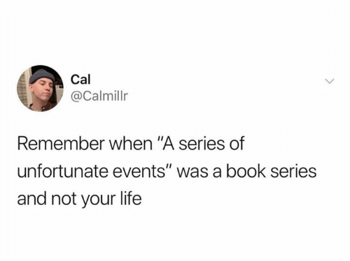 """Life, Book, and A Series of Unfortunate Events: Cal  @Calmillr  Remember when """"A series of  unfortunate events"""" was a book series  and not your life"""