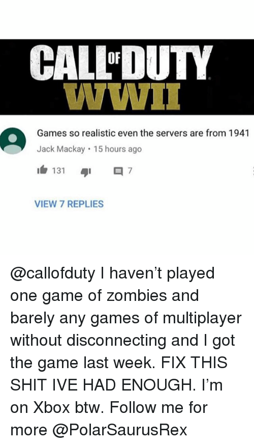 any games: CAL-DUTY  Games so realistic even the servers are from 1941  Jack Mackay 15 hours ago  1白131 ayi 7  VIEW 7 REPLIES @callofduty I haven't played one game of zombies and barely any games of multiplayer without disconnecting and I got the game last week. FIX THIS SHIT IVE HAD ENOUGH. I'm on Xbox btw. Follow me for more @PolarSaurusRex