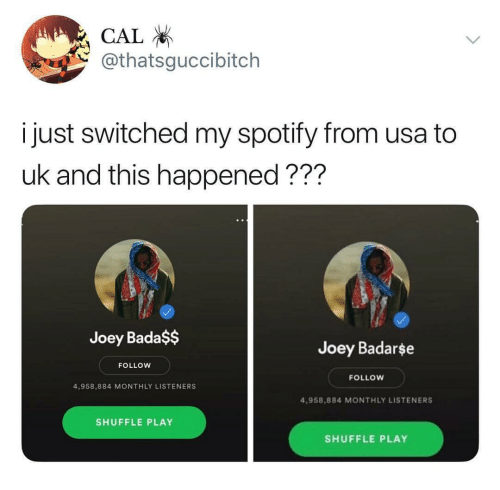 Spotify, Dank Memes, and Bada: CAL  @thatsguccibitch  i just switched my spotify from usa to  uk and this happened???  Joey Bada$$  Joey Badarse  FOLLOW  FOLLOW  4,958,884 MONTHLY LISTENERS  4,958,884 MONTHLY LISTENERS  SHUFFLE PLAY  SHUFFLE PLAY