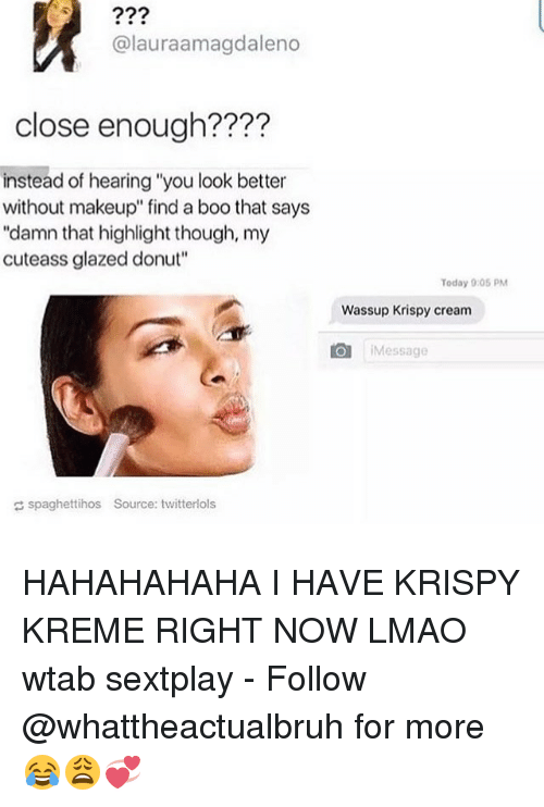 "Krispy Kreme, Tumblr, and Glazing: Calauraamagdaleno  close enough?  instead of hearing ""you look better  without makeup"" find a boo that says  ""damn that highlight though, my  cuteass glazed donut""  Today 9:05 PM  Wassup Krispy cream  LO Message  spaghettihos Source: twitterlols HAHAHAHAHA I HAVE KRISPY KREME RIGHT NOW LMAO wtab sextplay - Follow @whattheactualbruh for more😂😩💞"
