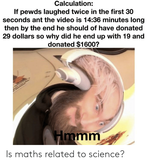 Calculation: Calculation:  If pewds laughed twice in the first 30  seconds ant the video is 14:36 minutes long  then by the end he should of have donated  29 dollars so why did he end up with 19 and  donated $1600?  Hmmm Is maths related to science?