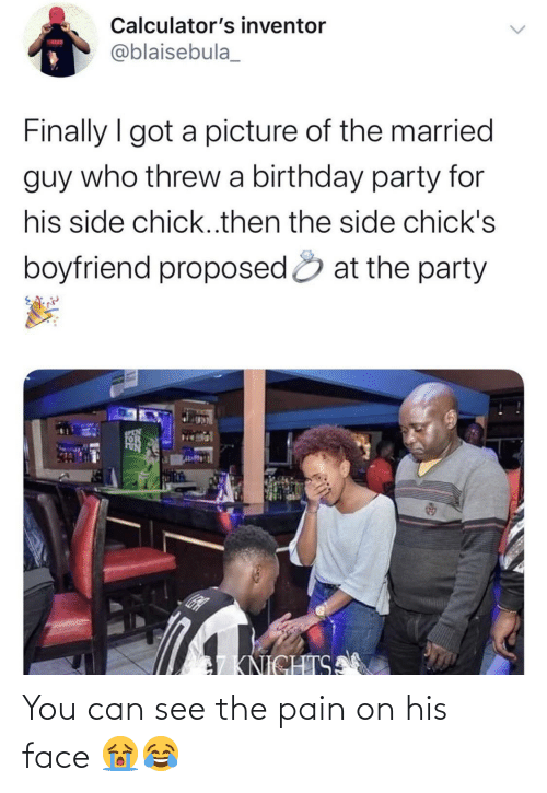 Guy Who: Calculator's inventor  TATUN  @blaisebula_  Finally I got a picture of the married  guy who threw a birthday party for  his side chick..then the side chick's  boyfriend proposed & at the party  SCEN  7KNICHTSA You can see the pain on his face 😭😂