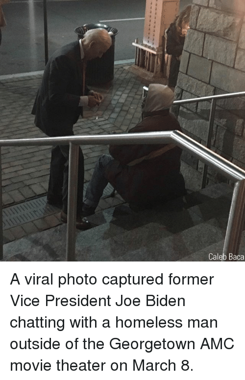 amc: Caleb Baca A viral photo captured former Vice President Joe Biden chatting with a homeless man outside of the Georgetown AMC movie theater on March 8.