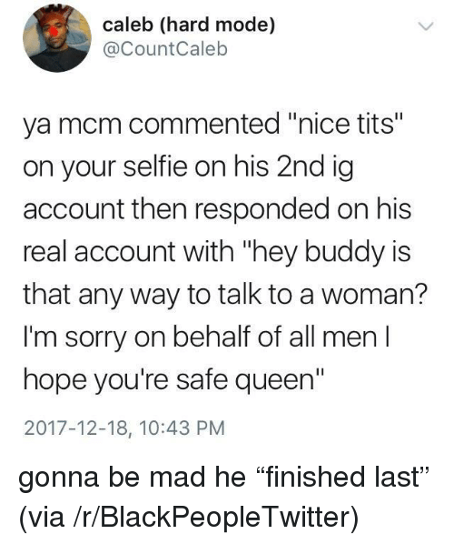 """Blackpeopletwitter, Selfie, and Sorry: caleb (hard mode)  @CountCaleb  ya mcm commented """"nice tits""""  on your selfie on his 2nd ig  account then responded on his  real account with """"hey buddy is  that any way to talk to a woman?  I'm sorry on behalf of all men  hope you're safe queen""""  2017-12-18, 10:43 PM <p>gonna be mad he """"finished last"""" (via /r/BlackPeopleTwitter)</p>"""