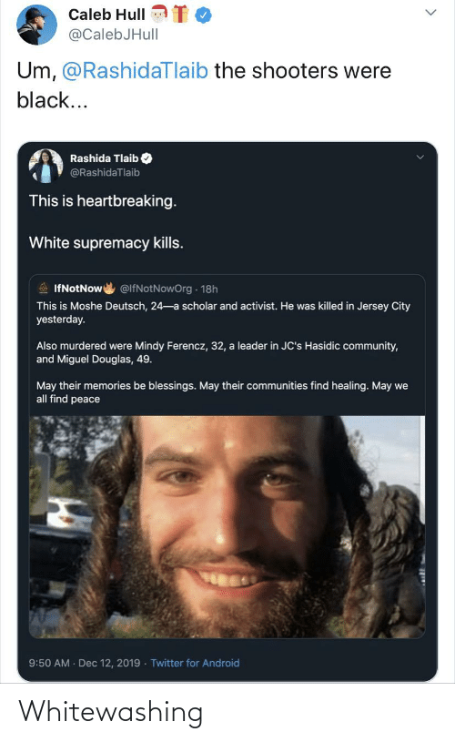 Android, Community, and Facepalm: Caleb Hull  @CalebJHull  Um, @RashidaTlaib the shooters were  black...  Rashida Tlaib  @RashidaTlaib  This is heartbreaking.  White supremacy kills.  A IfNotNow  @lfNotNowOrg 18h  This is Moshe Deutsch, 24-a scholar and activist. He was killed in Jersey City  yesterday.  Also murdered were Mindy Ferencz, 32, a leader in JC's Hasidic community,  and Miguel Douglas, 49.  May their memories be blessings. May their communities find healing. May we  all find peace  9:50 AM Dec 12, 2019 Twitter for Android Whitewashing
