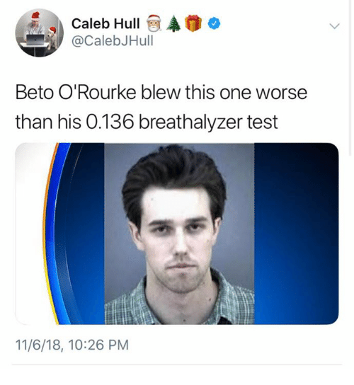Memes, Test, and 🤖: Caleb Hullo  @CalebJHull  Beto O'Rourke blew this one worse  than his 0.136 breathalyzer test  11/6/18, 10:26 PM