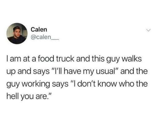 """Dank, Food, and Hell: Calen  @calen  I am at a food truck and this guy walks  up and says """"I'lI have my usual"""" and the  guy working says """"I don't know who the  hell you are."""""""