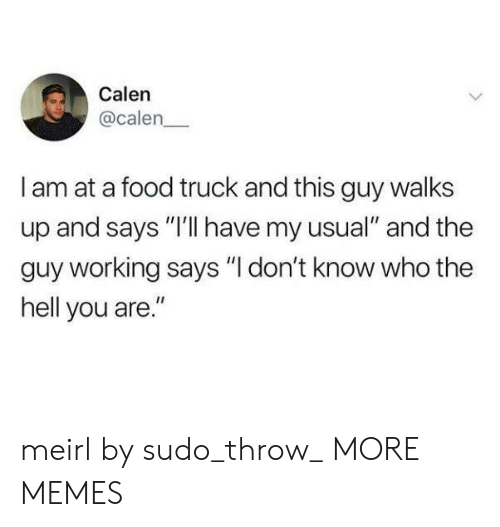"""Dank, Food, and Memes: Calen  @calen  I am at a food truck and this guy walks  up and says """"I'lI have my usual"""" and the  guy working says """"I don't know who the  hell you are."""" meirl by sudo_throw_ MORE MEMES"""