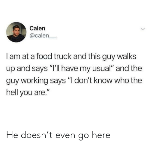 """Food, Hell, and Working: Calen  @calen  I am at a food truck and this guy walks  up and says """"I'lI have my usual"""" and the  guy working says """"I don't know who the  hell you are."""" He doesn't even go here"""
