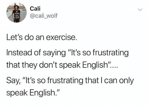 """cali: Cali  @cali _wolf  Let's do an exercise.  Instead of saying """"It's so frustrating  that they don't speak English """"...  Say, """"It's so frustrating that I can only  speak English."""""""