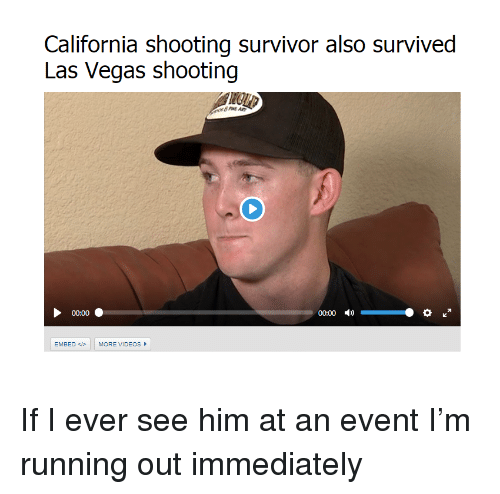 Funny, Las Vegas, and Videos: California shooting survivor also survived  Las Vegas shooting  00:00  00:00 )  EMBED MORE VIDEOS If I ever see him at an event I'm running out immediately