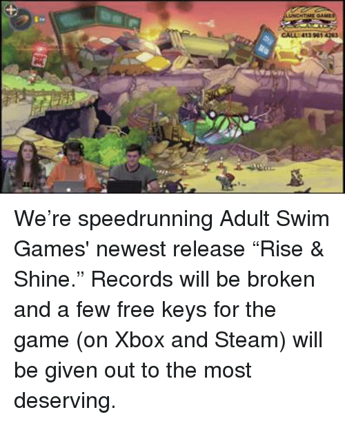 """Speedrunning: CALL: 413 961  vis We're speedrunning Adult Swim Games' newest release """"Rise & Shine."""" Records will be broken and a few free keys for the game (on Xbox and Steam) will be given out to the most deserving."""