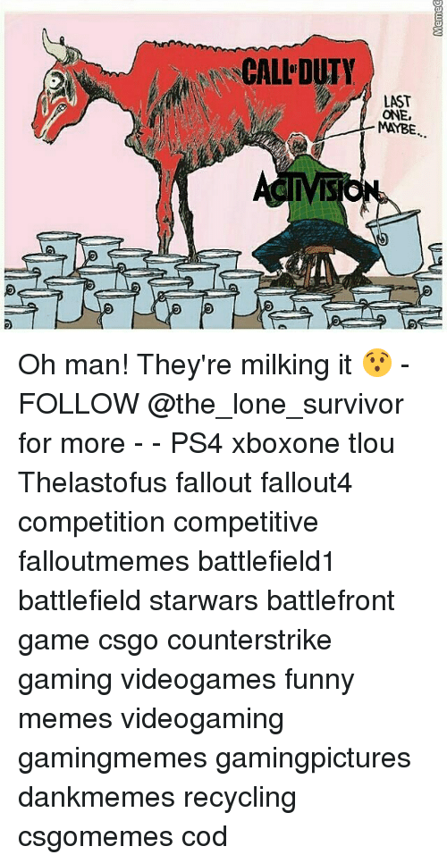 Funnies Memes: CALL DUTY  LAST  ONE,  MAYBE.  IVIS Oh man! They're milking it 😯 - FOLLOW @the_lone_survivor for more - - PS4 xboxone tlou Thelastofus fallout fallout4 competition competitive falloutmemes battlefield1 battlefield starwars battlefront game csgo counterstrike gaming videogames funny memes videogaming gamingmemes gamingpictures dankmemes recycling csgomemes cod