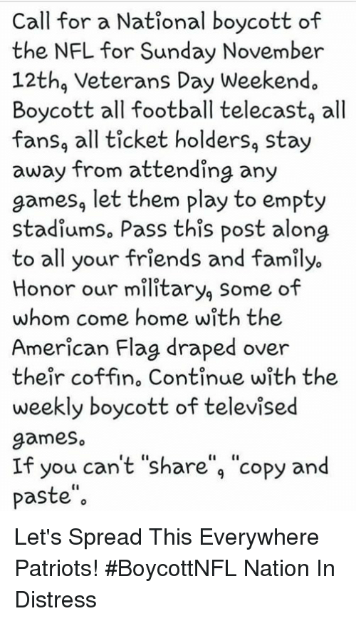 """any games: Call for a National boycott of  the NFL for Sunday November  12thg Veterans Day Weekend.  Boycott all football telecastg all  fansg all ticket holders, stay  away from attending any  games, let them play to empty  stadiumso Pass this post along  to all your friends and family.  Honor our military, Some of  whom come home with the  American Flag draped over  their coffin, Continue with the  weekly boycott of televised  games  If you can't """"share"""", """"copy and  paste"""" Let's Spread This Everywhere Patriots! #BoycottNFL  Nation In Distress"""
