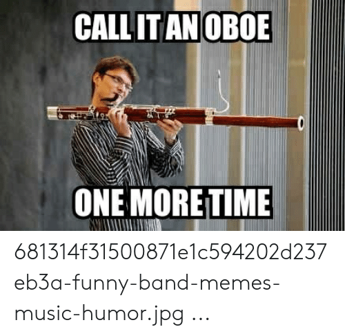 Funny Band Memes: CALL IT AN OBOE  ONE MORE TIME 681314f31500871e1c594202d237eb3a-funny-band-memes-music-humor.jpg ...