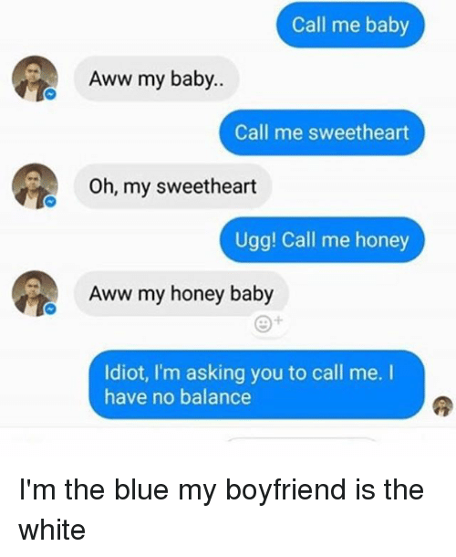 Aww, Ugg, and Blue: Call me baby  Aww my baby..  Call me sweetheart  Oh, my sweetheart  Ugg! Call me honey  Aww my honey baby  Idiot, I'm asking you to call me.  have no balance I'm the blue my boyfriend is the white