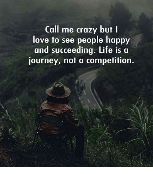 Crazy, Journey, and Life: Call me crazy but I  love to see people happy  and succeeding. Life is a  journey, not a competition.