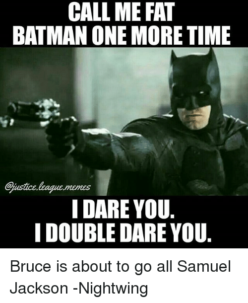 double dare: CALL ME FAT  BATMAN ONE MORE TIME  justice league.memes  I DARE YOU  I DOUBLE DARE YOU Bruce is about to go all Samuel Jackson -Nightwing