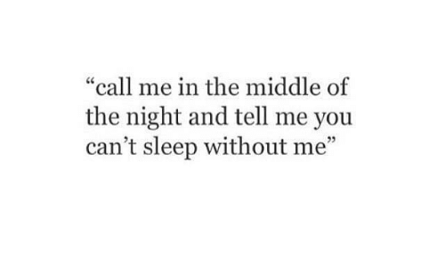 "without me: ""call me in the middle of  the night and tell me you  can't sleep without me""  3"