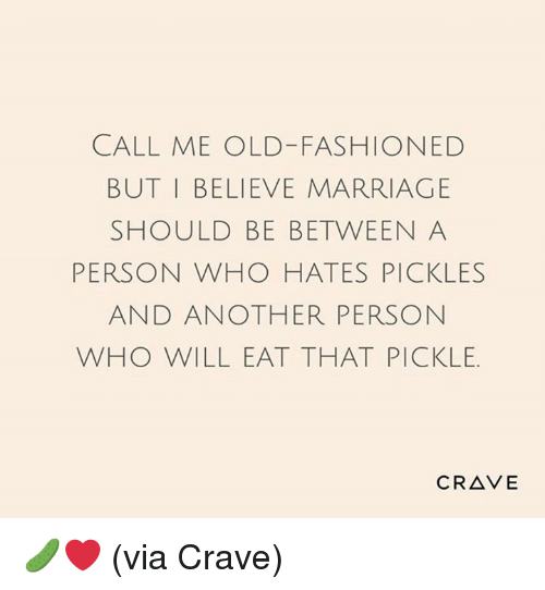 Dank, Marriage, and Old: CALL ME OLD-FASHIONED  BUT I BELIEVE MARRIAGE  SHOULD BE BETWEEN A  PERSON WHO HATES PICKLES  AND ANOTHER PERSON  WHO WILL EAT THAT PICKLE.  CRAVE 🥒❤️ (via Crave)