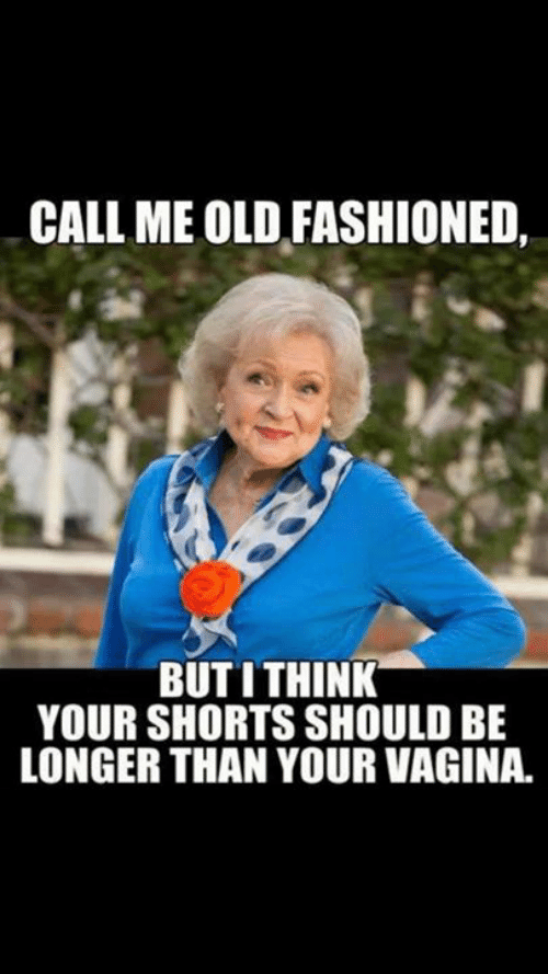 Dank, Vagina, and Old: CALL ME OLD FASHIONED,  BUT ITHINK  YOUR SHORTS SHOULD BE  LONGER THAN YOUR VAGINA.