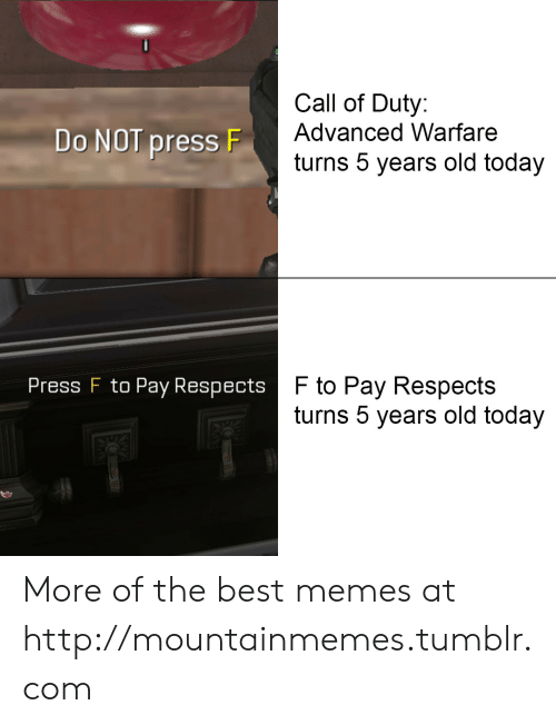 Call of Duty Advanced Warfare, Memes, and Tumblr: Call of Duty:  Advanced Warfare  Do NOT press F  turns 5 years old today  F to Pay Respects  turns 5 years old today  Press F to Pay Respects More of the best memes at http://mountainmemes.tumblr.com