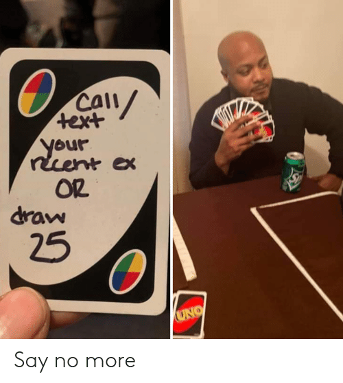 Ex: CAll/  text  your  recent ex  OR  draw  25  UNO Say no more