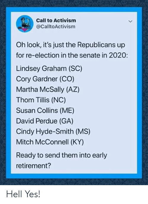 Hell, Mitch McConnell, and Lindsey Graham: Call to Activism  @CalltoActivism  Oh look, it's just the Republicans up  for re-election in the senate in 2020:  Lindsey Graham (SC)  Cory Gardner (CO)  Martha McSally (AZ)  Thom Tillis (NC)  Susan Collins (ME)  David Perdue (GA)  Cindy Hyde-Smith (MS)  Mitch McConnell (KY)  Ready to send them into early  retirement? Hell Yes!