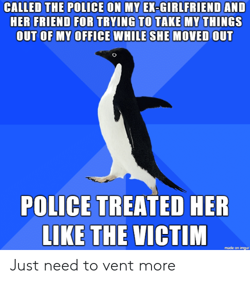 ex girlfriend: CALLED THE POLICE ON MY EX-GIRLFRIEND AND  HER FRIEND FOR TRYING TO TAKE MY THINGS  OUT OF MY OFFICE WHILE SHE MOVED OUT  POLICE TREATED HER  LIKE THE VICTIM  made on imgur Just need to vent more