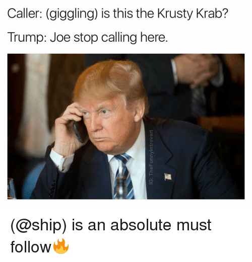 krustie: Caller: (giggling) is this the Krusty Krab?  Trump: Joe stop calling here. (@ship) is an absolute must follow🔥