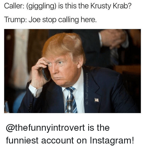 krustie: Caller: (giggling) is this the Krusty Krab?  Trump: Joe stop calling here. @thefunnyintrovert is the funniest account on Instagram!