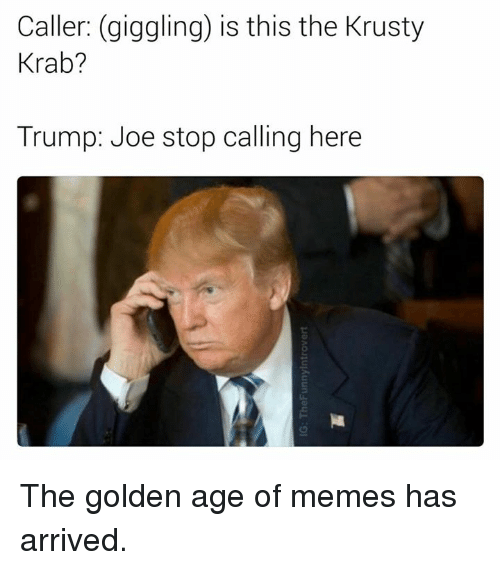 krustie: Caller: (giggling) is this the Krusty  Krab?  Trump: Joe stop calling here The golden age of memes has arrived.
