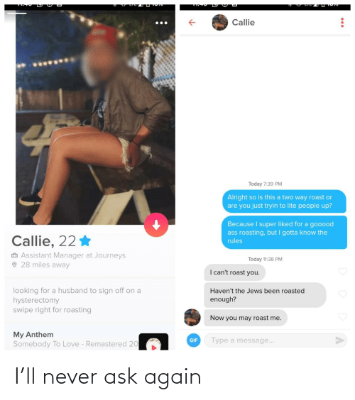 sign: Callie  Today 7:39 PM  Alright so is this a two way roast or  are you just tryin to lite people up?  Because I super liked for a gooood  ass roasting, but I gotta know the  Callie, 22 *  rules  O Assistant Manager at Journeys  O 28 miles away  Today 11:38 PM  I can't roast you.  looking for a husband to sign off on a  hysterectomy  swipe right for roasting  Haven't the Jews been roasted  enough?  Now you may roast me.  My Anthem  Somebody To Love - Remastered 20  Type a message...  GIF I'll never ask again