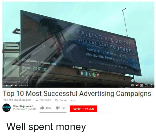 Money, Com, and Can: CALLING ALL BROS  YOU CAN SAVEYOUTUBE  SUBSCRIBE TO PEWDIEPIE  UNSUBSCRIBE FROMT SERIES  252-527-222  RILEY  I0:42/15:30  Top 10 Most Successful Advertising Campaign:s  458.163 visualizzazioni →CONDIVIDI -t SALVA  母1 194  ISCRIVITI 19 MLN  WatchMojo.com..  Pubblicato il 8 giu 2016  白4169  mojo Well spent money