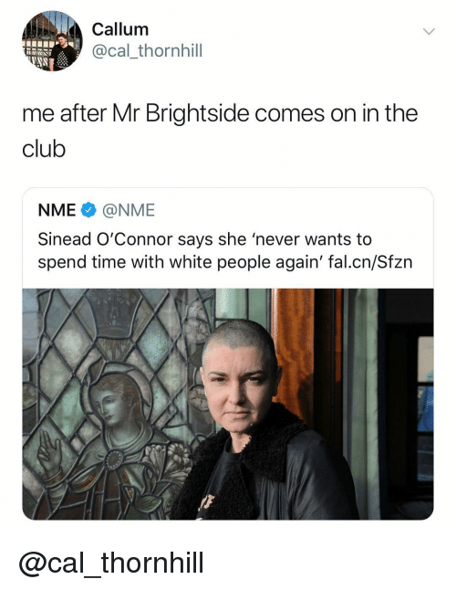 Club, White People, and Time: Callum  @cal_thornhill  me after Mr Brightside comes on in the  club  NME@NME  Sinead O'Connor says she 'never wants to  spend time with white people again' fal.cn/Sfzn @cal_thornhill
