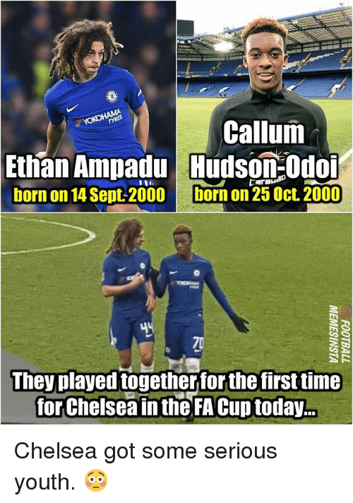 fa cup: Callum  Ethan Ampadu udson:Odo  born on 14 Sept-2000  born on 25 Oct. 2000  They played togetherfor the first time  for Chelsea in the FA Cup today.. Chelsea got some serious youth. 😳