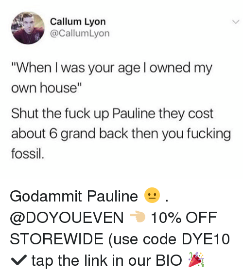 """Godammit: Callum Lyon  @CallumLyon  """"When I was your age l owned my  own house""""  Shut the fuck up Pauline they cost  about 6 grand back then you fucking  fossil Godammit Pauline 😐 . @DOYOUEVEN 👈🏼 10% OFF STOREWIDE (use code DYE10 ✔️ tap the link in our BIO 🎉"""