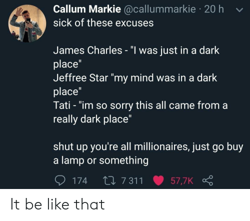 """Be Like, Shut Up, and Sorry: Callum Markie @callummarkie 20 h v  sick of these excuses  James Charles - """"l was just in a dark  place""""  Jeffree Star """"my mind was in a dark  place  Tati - """"im so sorry this all came from a  really dark place""""  shut up you're all millionaires, just go buy  a lamp or something  174 t0 7 311 57,7K It be like that"""